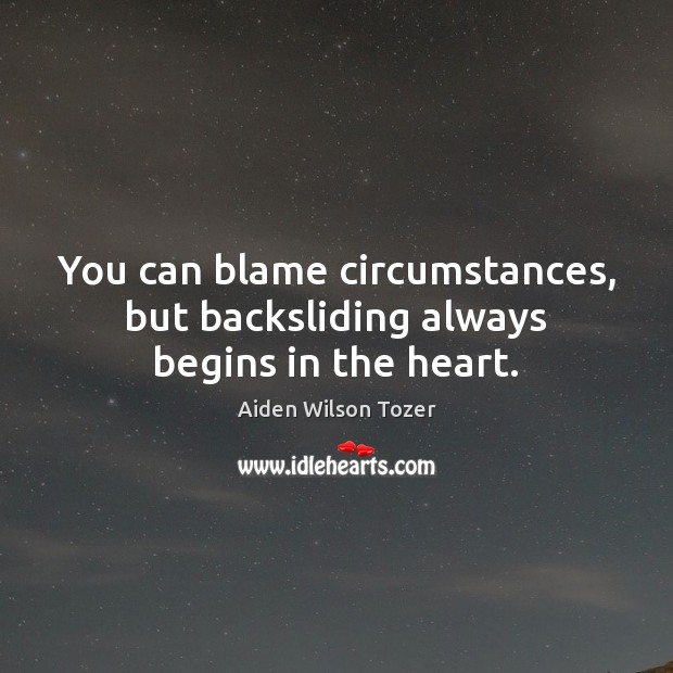 Image, You can blame circumstances, but backsliding always begins in the heart.