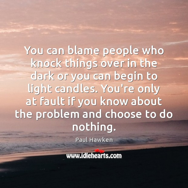 You can blame people who knock things over in the dark or Paul Hawken Picture Quote