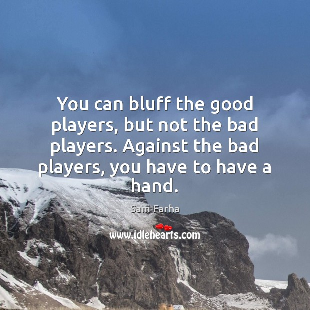 You can bluff the good players, but not the bad players. Against Image