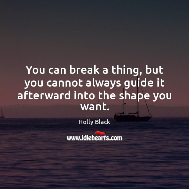 You can break a thing, but you cannot always guide it afterward into the shape you want. Image