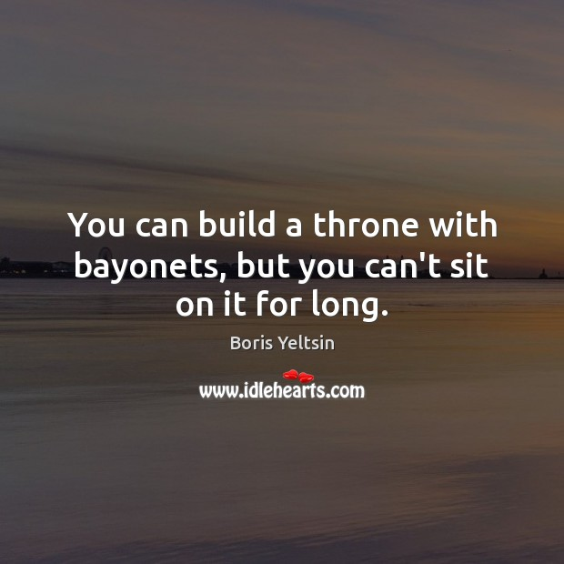 You can build a throne with bayonets, but you can't sit on it for long. Image