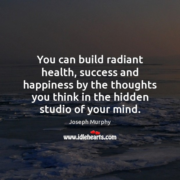You can build radiant health, success and happiness by the thoughts you Image