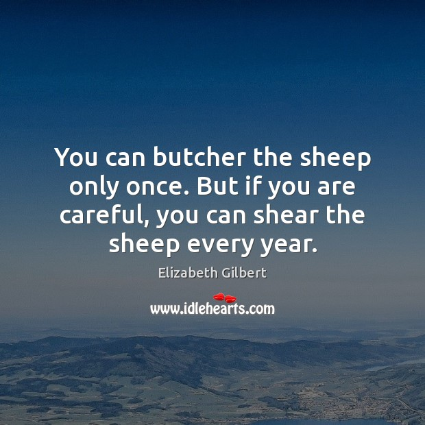 You can butcher the sheep only once. But if you are careful, Elizabeth Gilbert Picture Quote