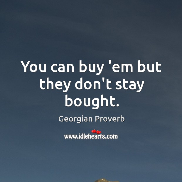 You can buy 'em but they don't stay bought. Georgian Proverbs Image
