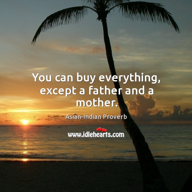 You can buy everything, except a father and a mother. Asian-Indian Proverbs Image