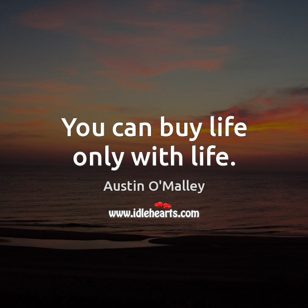 You can buy life only with life. Austin O'Malley Picture Quote