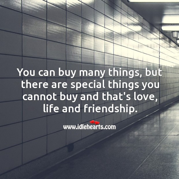 Image, You can buy many things, but there are special things you cannot buy and that's love, life and friendship.