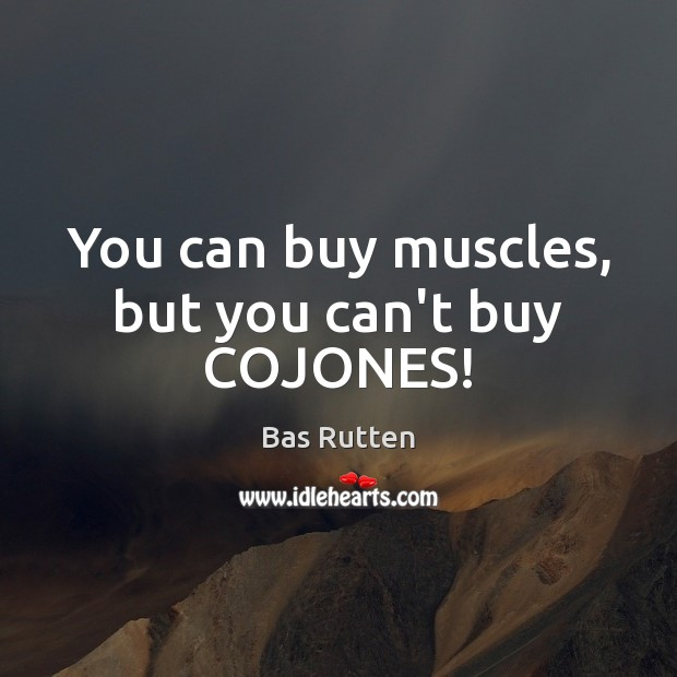 You can buy muscles, but you can't buy COJONES! Bas Rutten Picture Quote
