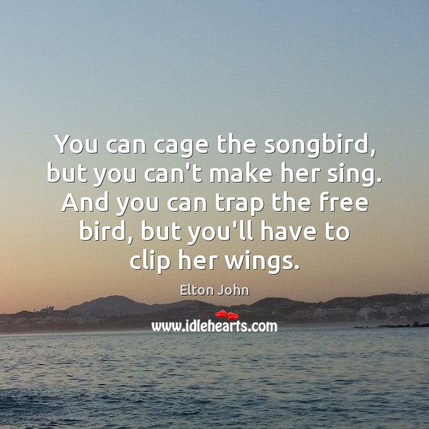 You can cage the songbird, but you can't make her sing. And Elton John Picture Quote