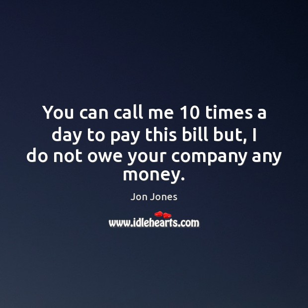 You can call me 10 times a day to pay this bill but, I do not owe your company any money. Image