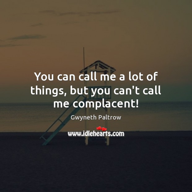 You can call me a lot of things, but you can't call me complacent! Gwyneth Paltrow Picture Quote
