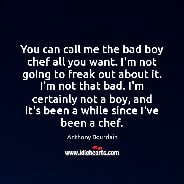 Image, You can call me the bad boy chef all you want. I'm