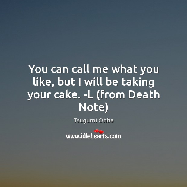 You can call me what you like, but I will be taking your cake. -L (from Death Note) Tsugumi Ohba Picture Quote