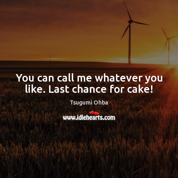 You can call me whatever you like. Last chance for cake! Tsugumi Ohba Picture Quote