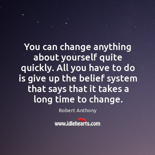You can change anything about yourself quite quickly. All you have to Image