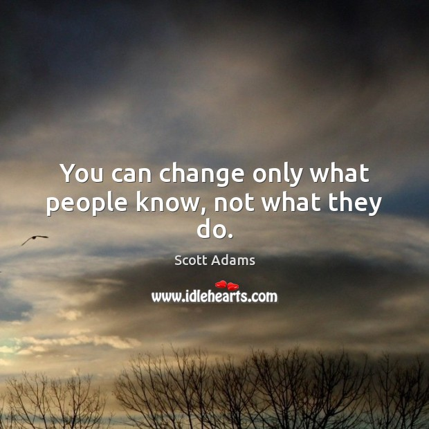 You can change only what people know, not what they do. Image
