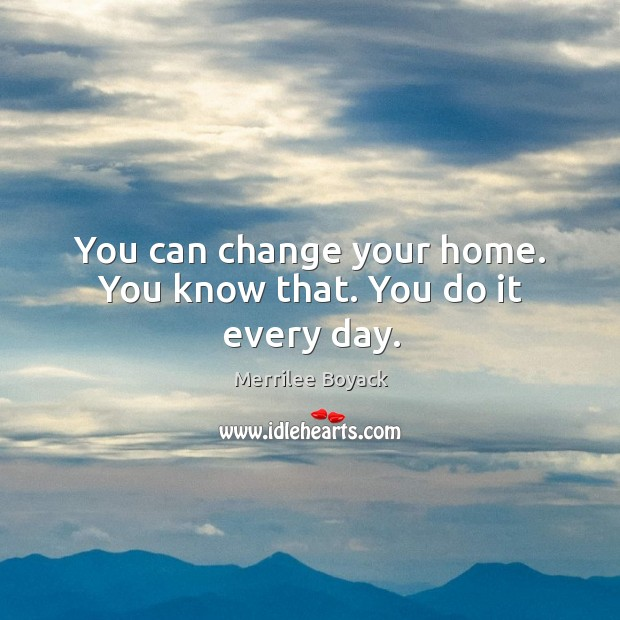 You can change your home. You know that. You do it every day. Merrilee Boyack Picture Quote