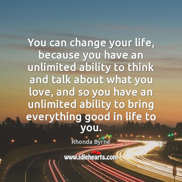 You can change your life, because you have an unlimited ability to Rhonda Byrne Picture Quote