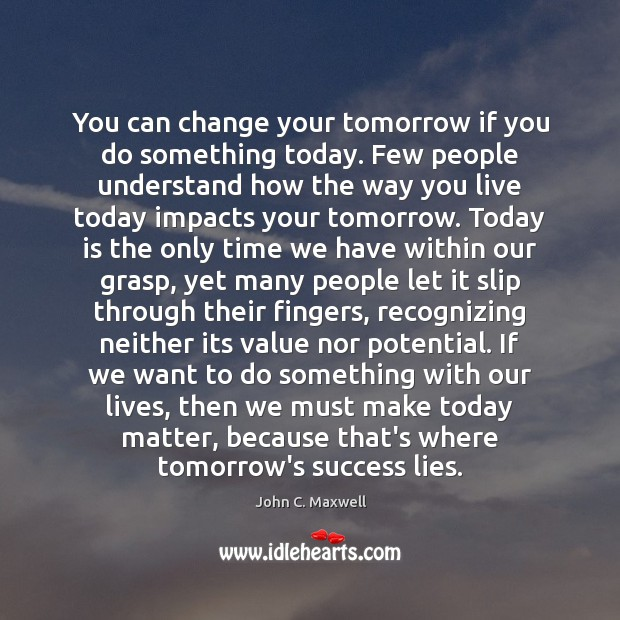 You can change your tomorrow if you do something today. Few people Image