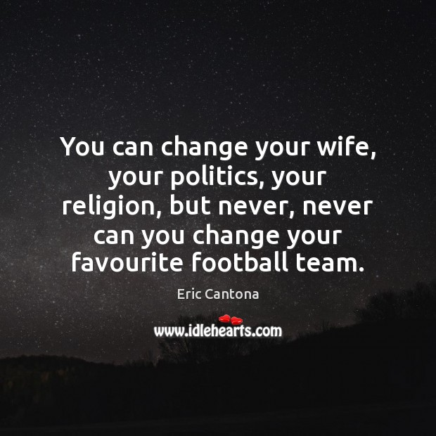 You can change your wife, your politics, your religion, but never, never Eric Cantona Picture Quote