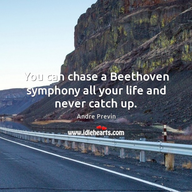 Image, You can chase a Beethoven symphony all your life and never catch up.