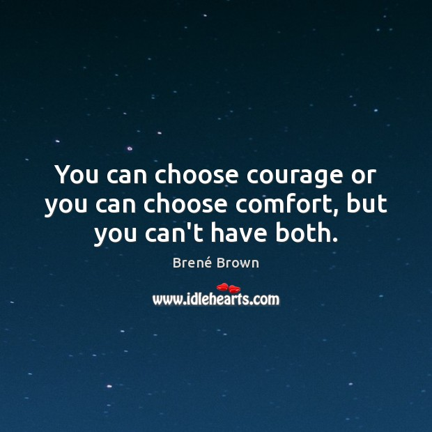 You can choose courage or you can choose comfort, but you can't have both. Brené Brown Picture Quote