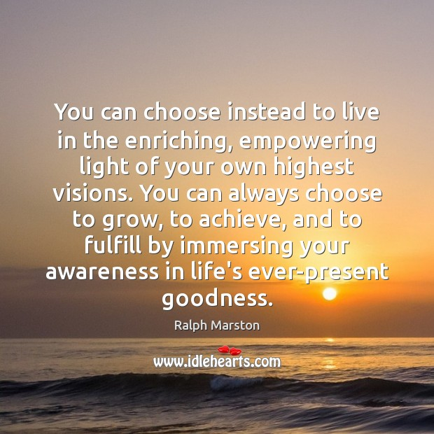 You can choose instead to live in the enriching, empowering light of Ralph Marston Picture Quote
