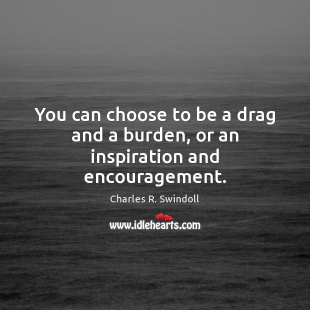 You can choose to be a drag and a burden, or an inspiration and encouragement. Charles R. Swindoll Picture Quote