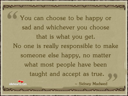 You Can Choose To Be Happy Or Sad And Whichever…
