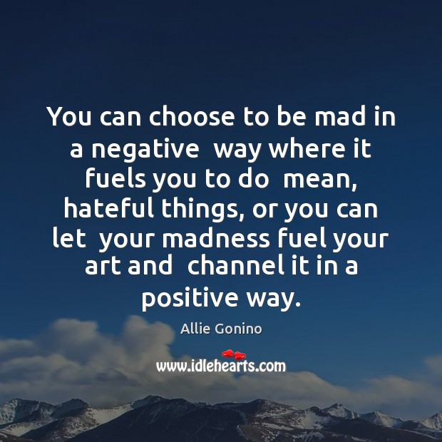 Image, You can choose to be mad in a negative  way where it