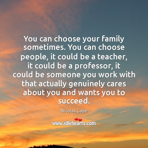 You can choose your family sometimes. You can choose people, it could Nicolas Cage Picture Quote