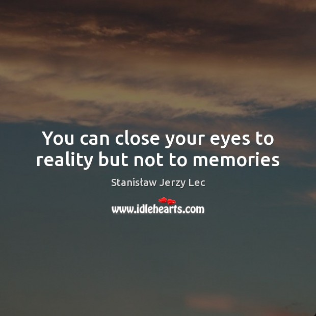 You can close your eyes to reality but not to memories Stanisław Jerzy Lec Picture Quote