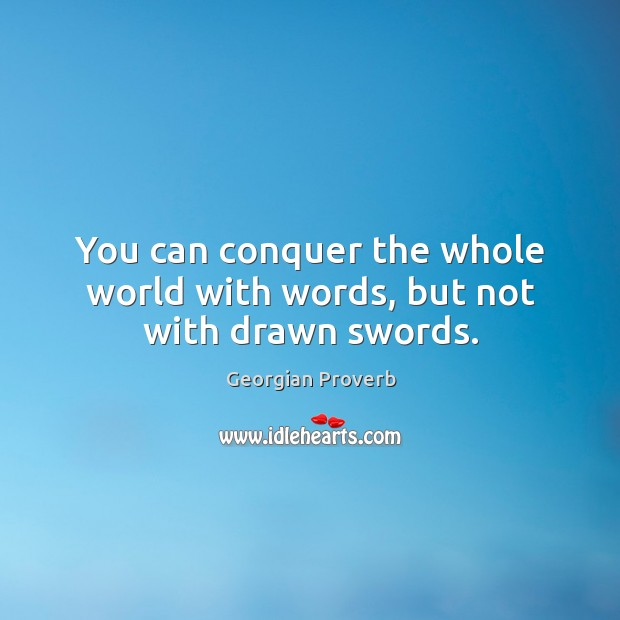 You can conquer the whole world with words, but not with drawn swords. Georgian Proverbs Image