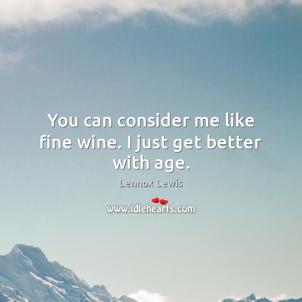 You can consider me like fine wine. I just get better with age. Image