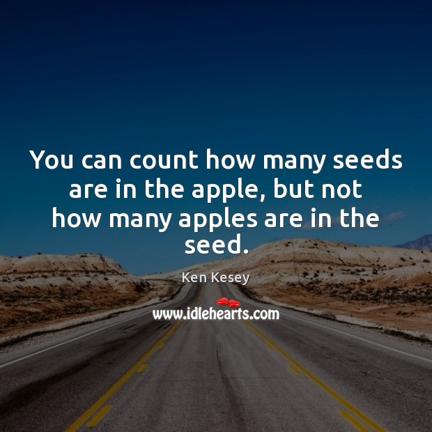 You can count how many seeds are in the apple, but not how many apples are in the seed. Ken Kesey Picture Quote