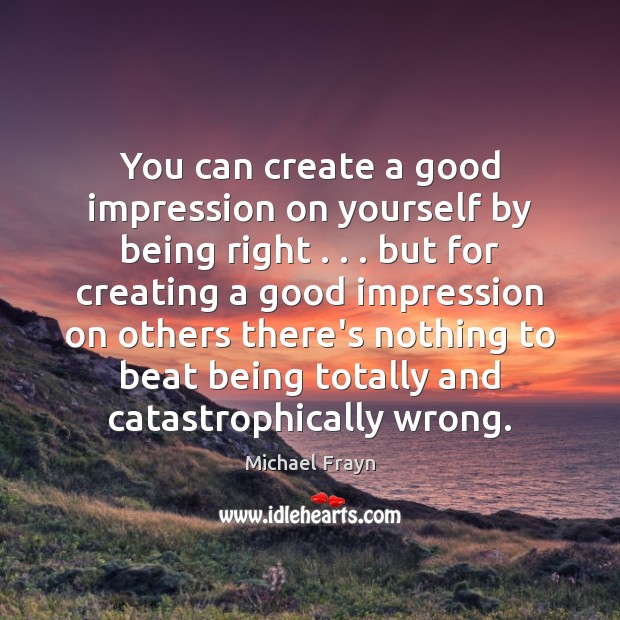 You can create a good impression on yourself by being right . . . but Image