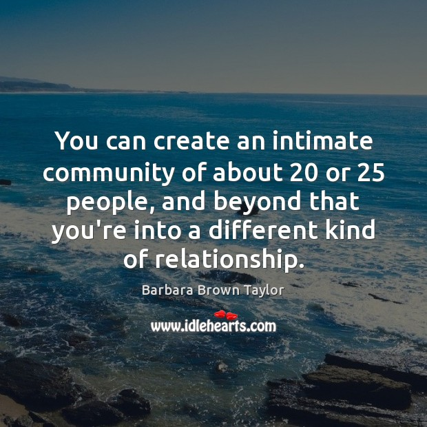 You can create an intimate community of about 20 or 25 people, and beyond Barbara Brown Taylor Picture Quote