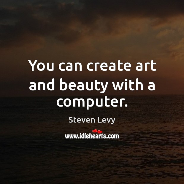 You can create art and beauty with a computer. Steven Levy Picture Quote