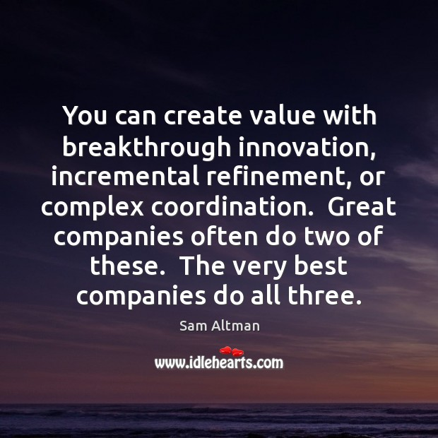 You can create value with breakthrough innovation, incremental refinement, or complex coordination. Image