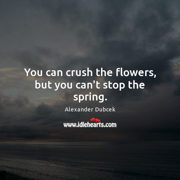 You can crush the flowers, but you can't stop the spring. Image