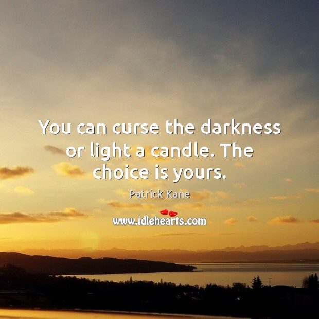 You can curse the darkness or light a candle. The choice is yours. Image