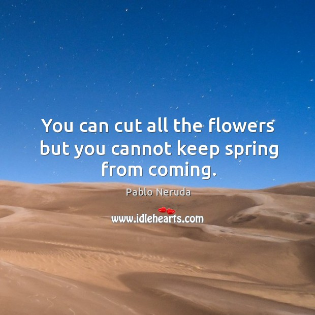 You can cut all the flowers but you cannot keep spring from coming. Image