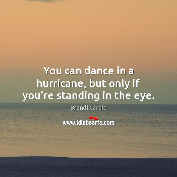 Image, You can dance in a hurricane, but only if you're standing in the eye.