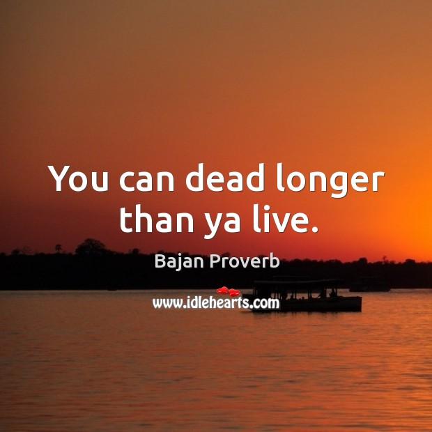 You can dead longer than ya live. Bajan Proverbs Image