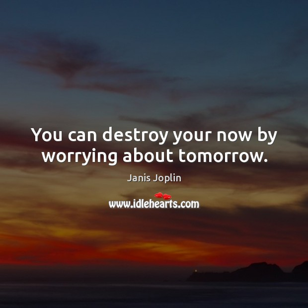 Image, You can destroy your now by worrying about tomorrow.