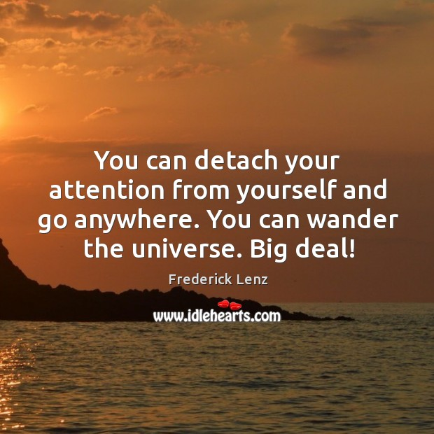 You can detach your attention from yourself and go anywhere. You can Image
