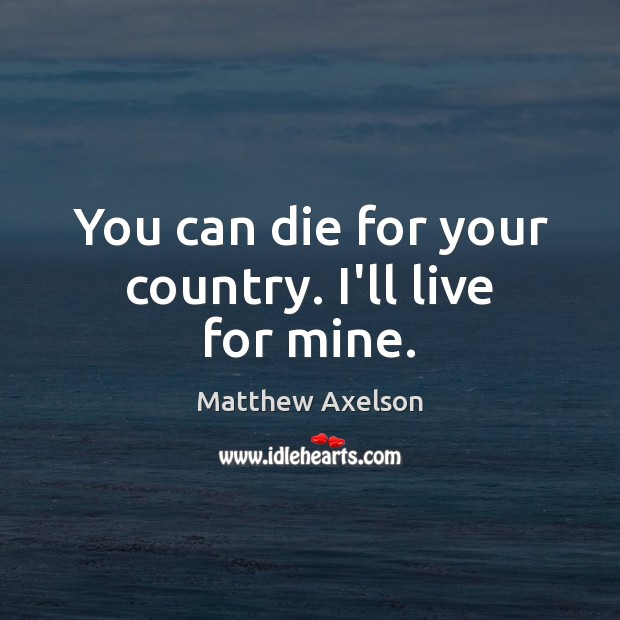 You can die for your country. I'll live for mine. Image