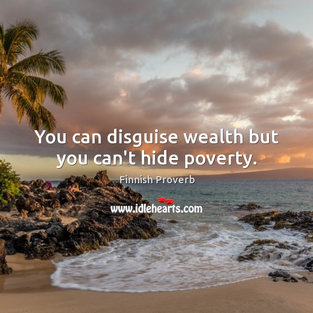 You can disguise wealth but you can't hide poverty. Finnish Proverbs Image