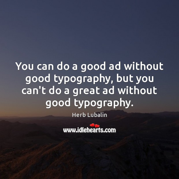 You can do a good ad without good typography, but you can't Image