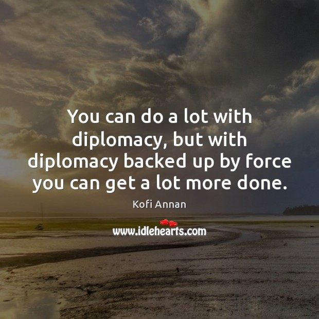 You can do a lot with diplomacy, but with diplomacy backed up Kofi Annan Picture Quote
